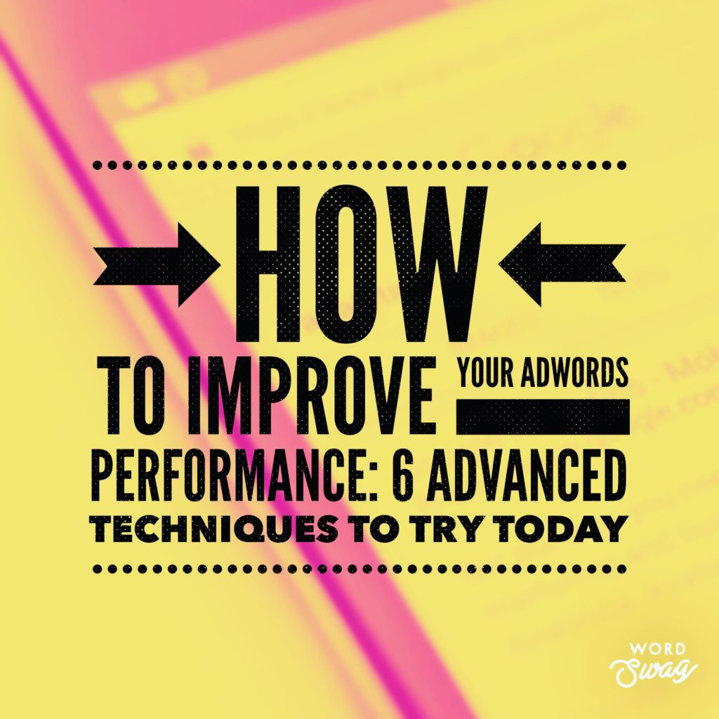 PPC Geeks Blog How to Improve your AdWords Performance 6 Advanced Techniques to Try Today 1024x1024 - Dan T