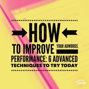 PPC Geeks Blog - How to Improve your AdWords Performance 6 Advanced Techniques to Try Today