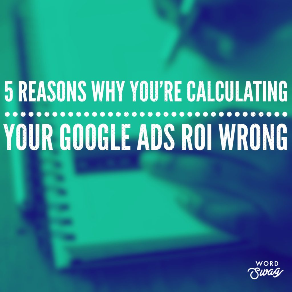 PPC Geeks Blog 5 Reasons Why Youre Calculating Your AdWords ROI Wrong 1 1024x1024 - Ollie & Poppy