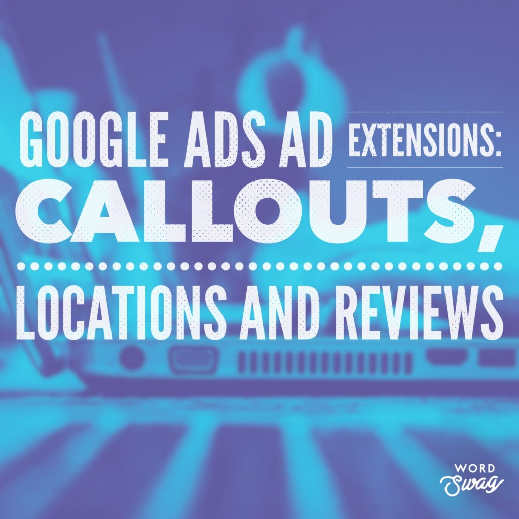 PPC Geeks Blog AdWords Ad Extensions Callouts Locations and Reviews 1 1024x1024 - Sarah S