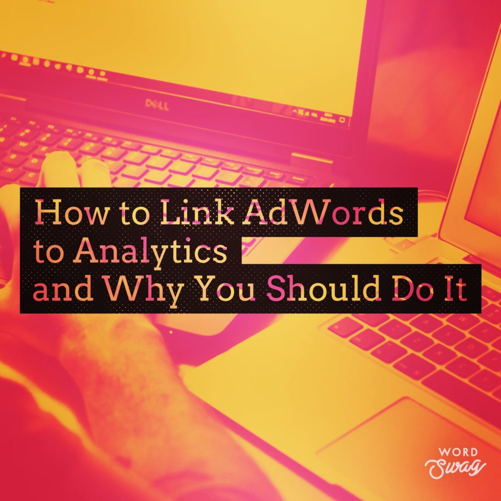 PPC Geeks Blog How to Link AdWords to Analytics and Why You Should Do It 1024x1024 - Amy M